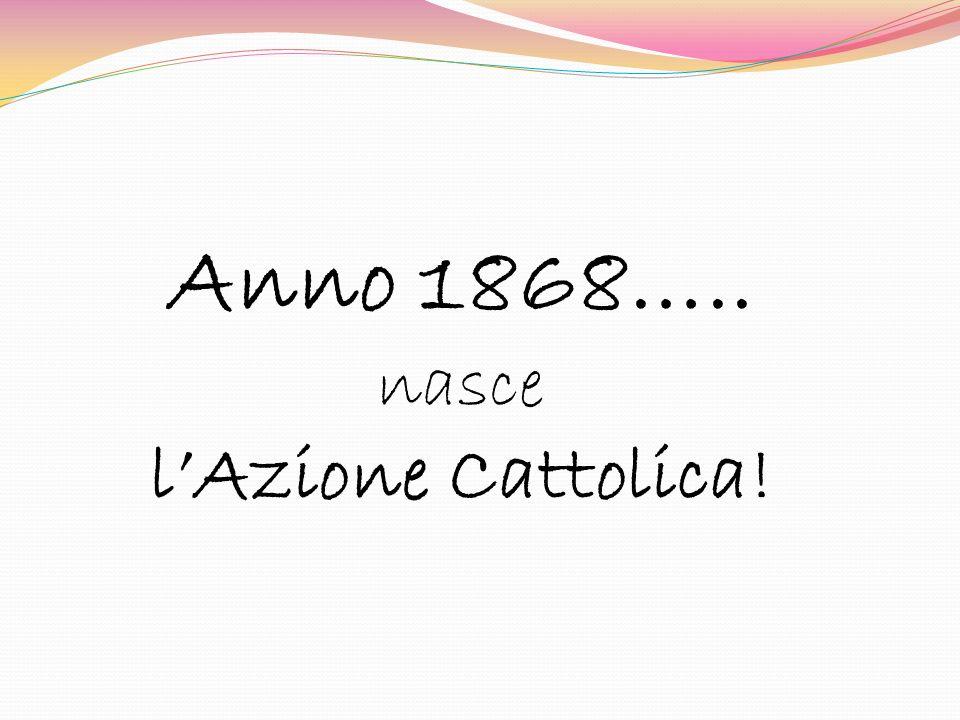 Anno 1868….. nasce lAzione Cattolica!