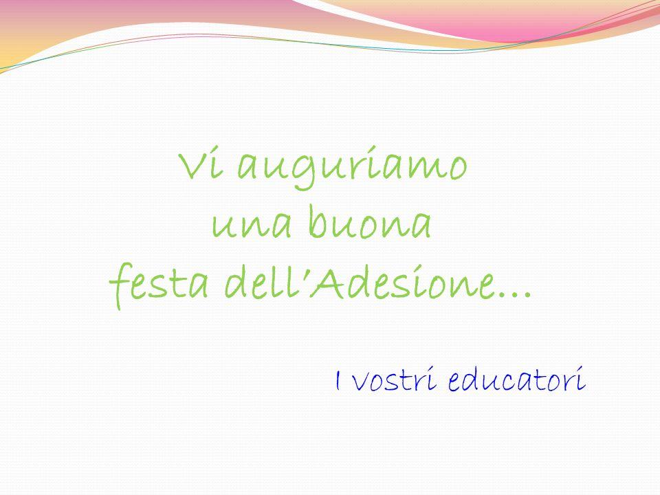 Vi auguriamo una buona festa dellAdesione… I vostri educatori