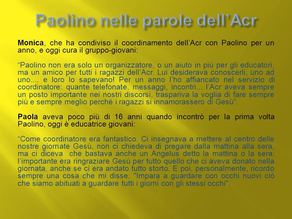 Monica, che ha condiviso il coordinamento dellAcr con Paolino per un anno, e oggi cura il gruppo-giovani: Paolino non era solo un organizzatore, o un