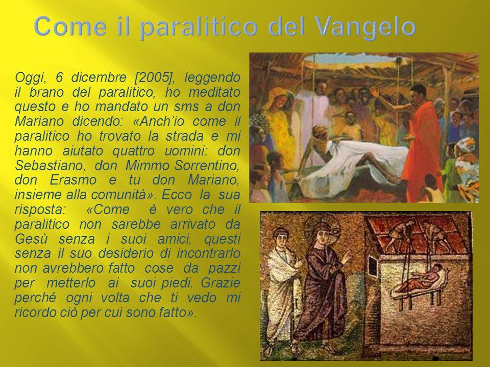 Oggi, 6 dicembre [2005], leggendo il brano del paralitico, ho meditato questo e ho mandato un sms a don Mariano dicendo: «Anchio come il paralitico ho