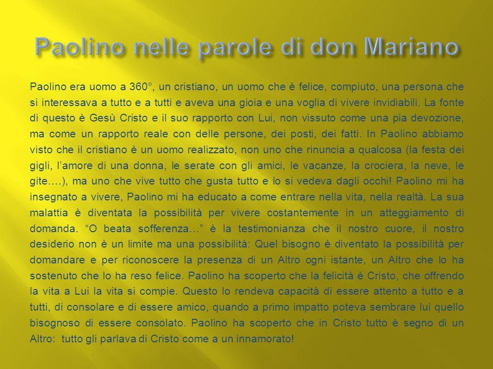 Paolino era uomo a 360°, un cristiano, un uomo che è felice, compiuto, una persona che si interessava a tutto e a tutti e aveva una gioia e una voglia