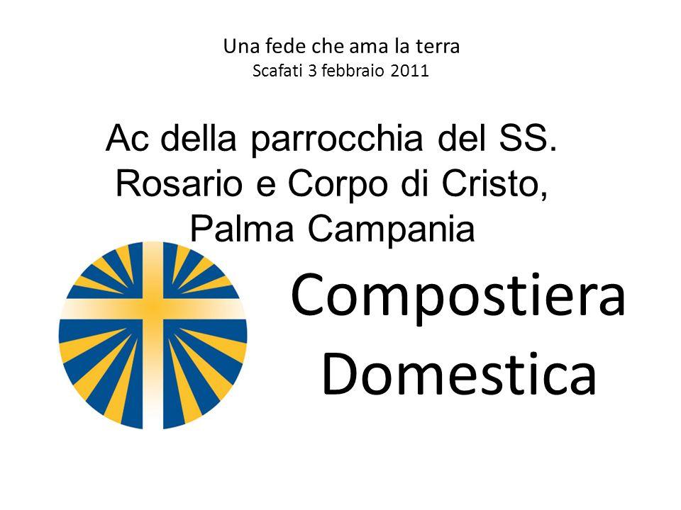Una fede che ama la terra Scafati 3 febbraio 2011 Compostiera Domestica Ac della parrocchia del SS. Rosario e Corpo di Cristo, Palma Campania