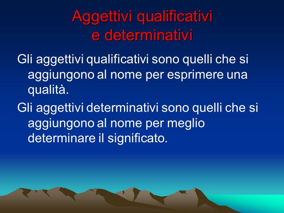 Aggettivi qualificativi e determinativi Gli aggettivi qualificativi sono quelli che si aggiungono al nome per esprimere una qualità. Gli aggettivi det