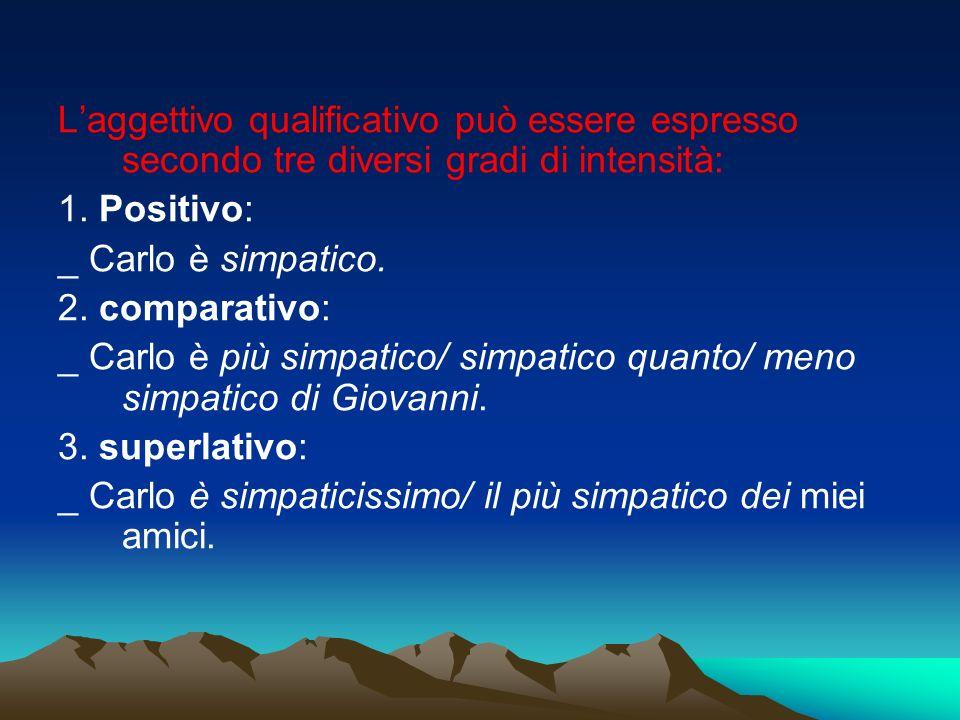 Laggettivo qualificativo può essere espresso secondo tre diversi gradi di intensità: 1. Positivo: _ Carlo è simpatico. 2. comparativo: _ Carlo è più s