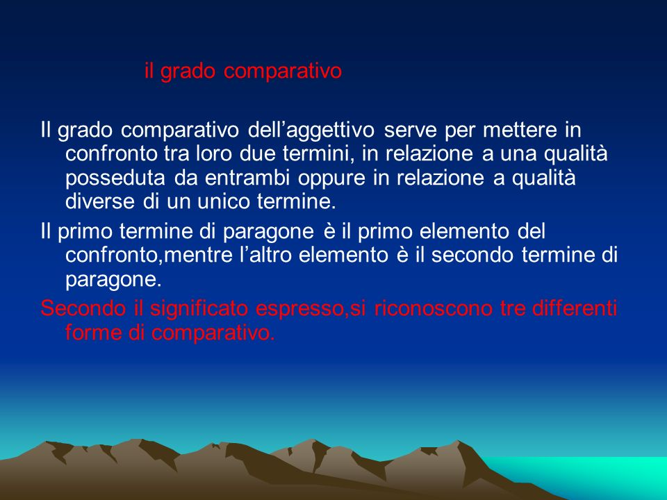 il grado comparativo Il grado comparativo dellaggettivo serve per mettere in confronto tra loro due termini, in relazione a una qualità posseduta da e