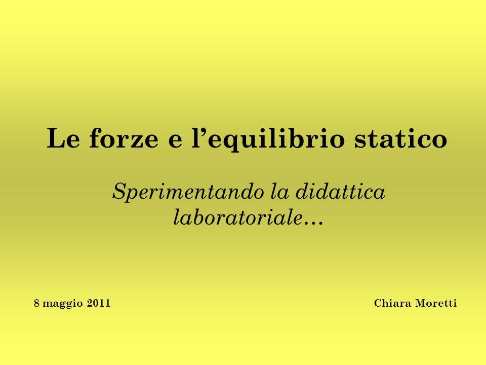 Le forze e lequilibrio statico Sperimentando la didattica laboratoriale… 8 maggio 2011Chiara Moretti