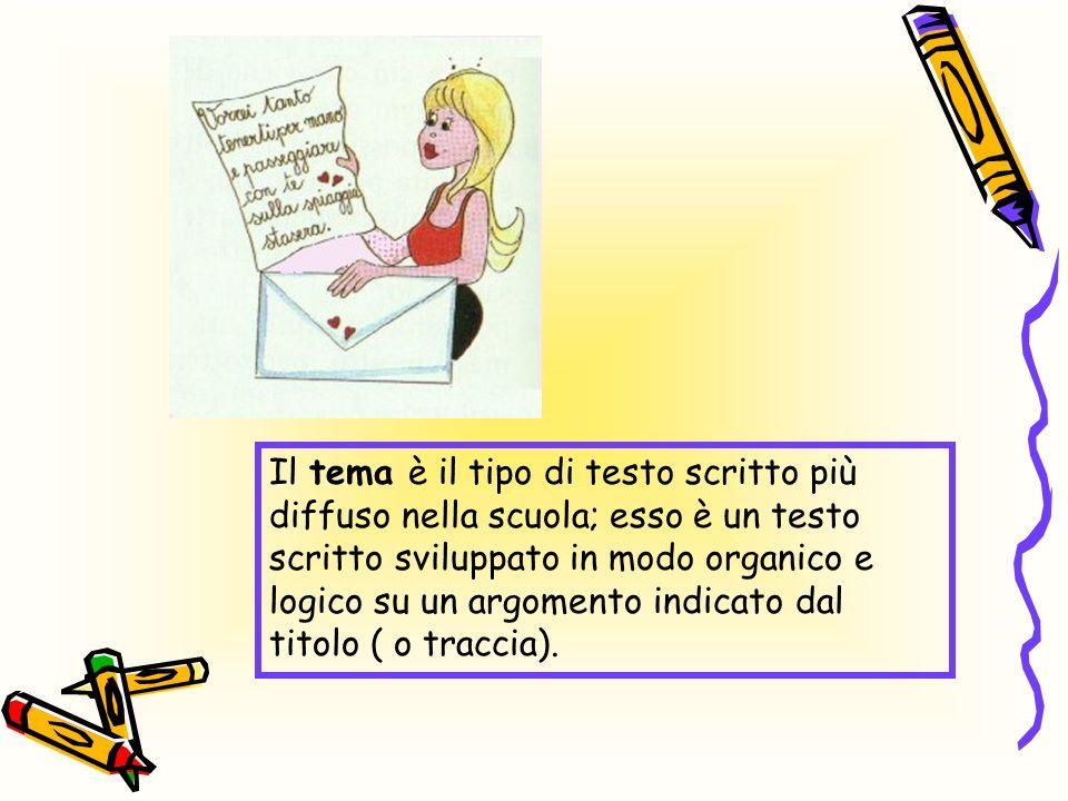 Il tema è il tipo di testo scritto più diffuso nella scuola; esso è un testo scritto sviluppato in modo organico e logico su un argomento indicato dal