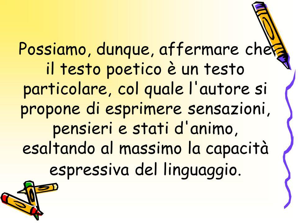 Possiamo, dunque, affermare che il testo poetico è un testo particolare, col quale l autore si propone di esprimere sensazioni, pensieri e stati d animo, esaltando al massimo la capacità espressiva del linguaggio.
