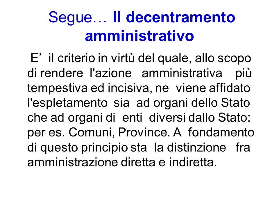 Segue… Il decentramento amministrativo E il criterio in virtù del quale, allo scopo di rendere l'azione amministrativa più tempestiva ed incisiva, ne