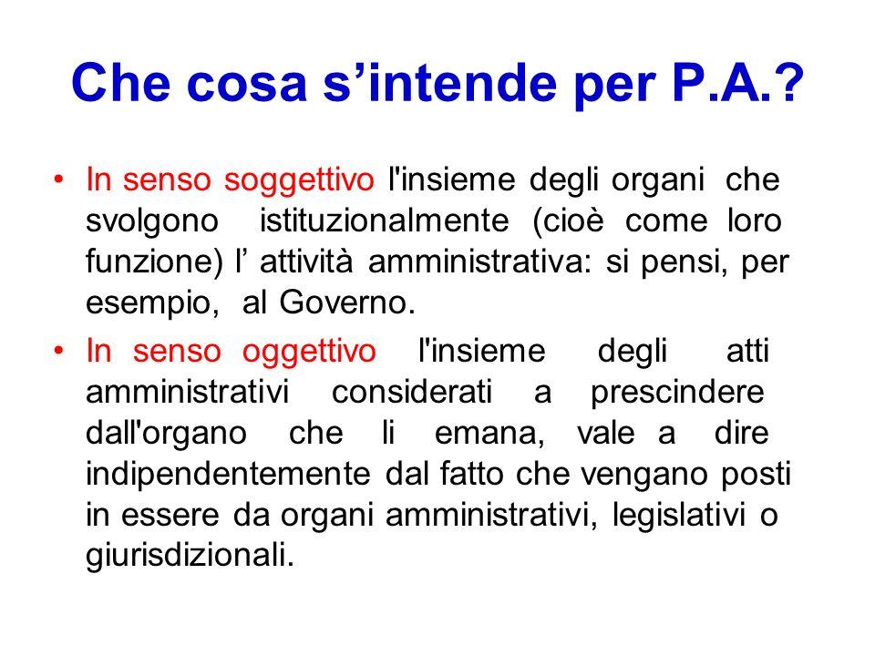 Che cosa sintende per P.A.? In senso soggettivo l'insieme degli organi che svolgono istituzionalmente (cioè come loro funzione) l attività amministrat
