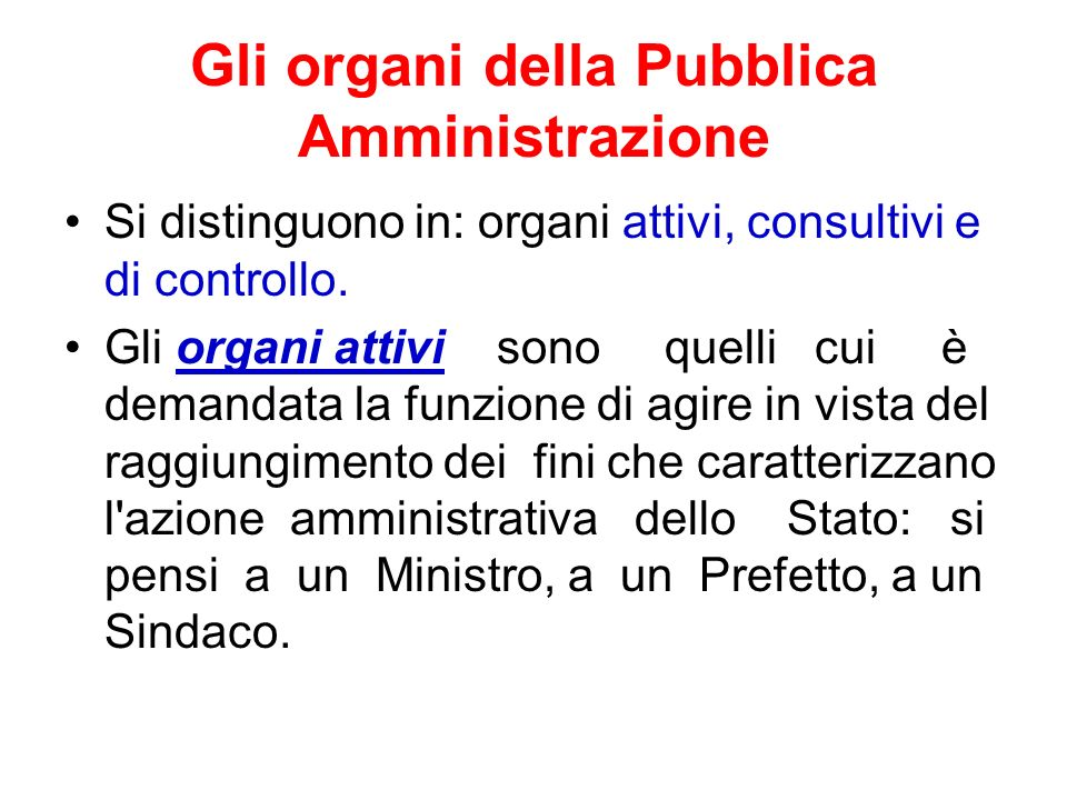 Gli organi della Pubblica Amministrazione Si distinguono in: organi attivi, consultivi e di controllo. Gli organi attivi sono quelli cui è demandata l