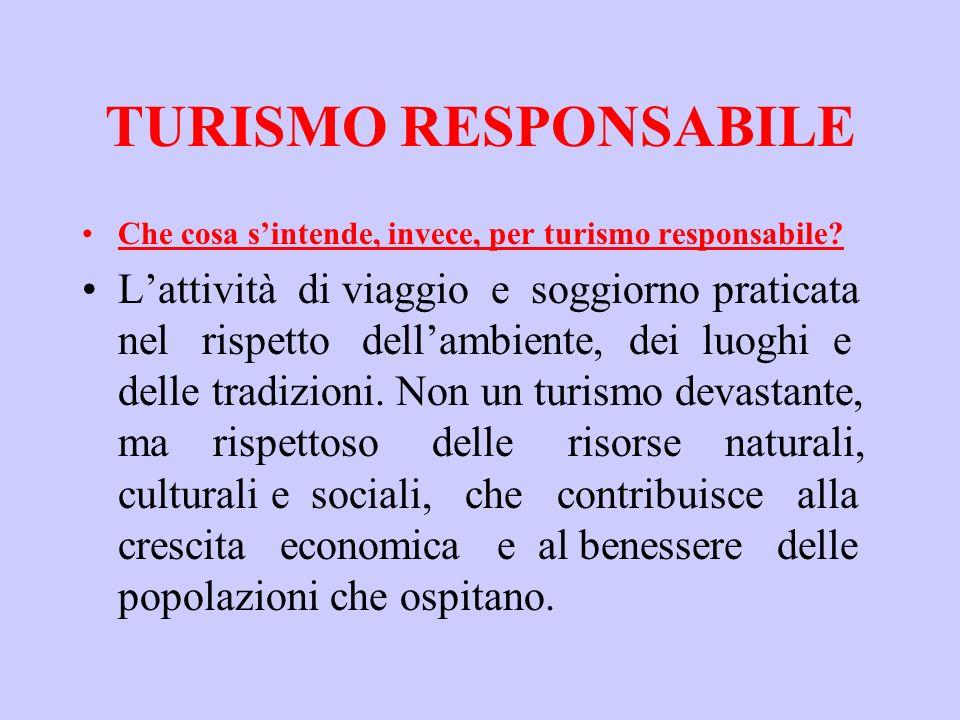 TURISMO RESPONSABILE Che cosa sintende, invece, per turismo responsabile? Lattività di viaggio e soggiorno praticata nel rispetto dellambiente, dei lu