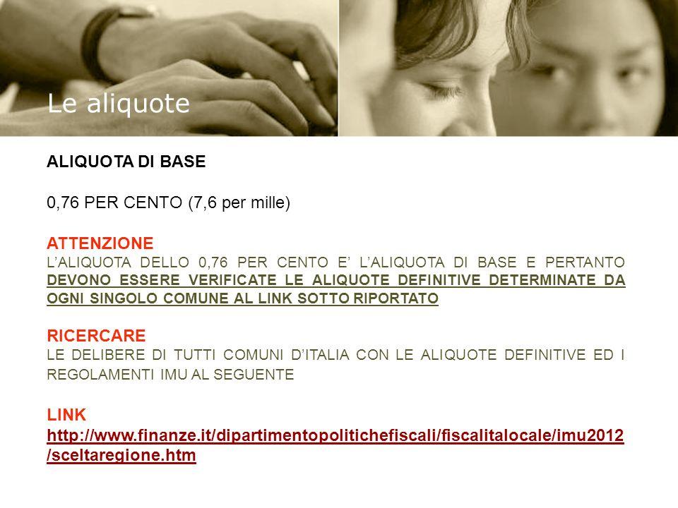 ALIQUOTA DI BASE 0,76 PER CENTO (7,6 per mille) ATTENZIONE LALIQUOTA DELLO 0,76 PER CENTO E LALIQUOTA DI BASE E PERTANTO DEVONO ESSERE VERIFICATE LE ALIQUOTE DEFINITIVE DETERMINATE DA OGNI SINGOLO COMUNE AL LINK SOTTO RIPORTATO RICERCARE LE DELIBERE DI TUTTI COMUNI DITALIA CON LE ALIQUOTE DEFINITIVE ED I REGOLAMENTI IMU AL SEGUENTE LINK http://www.finanze.it/dipartimentopolitichefiscali/fiscalitalocale/imu2012 /sceltaregione.htm http://www.finanze.it/dipartimentopolitichefiscali/fiscalitalocale/imu2012 /sceltaregione.htm Le aliquote