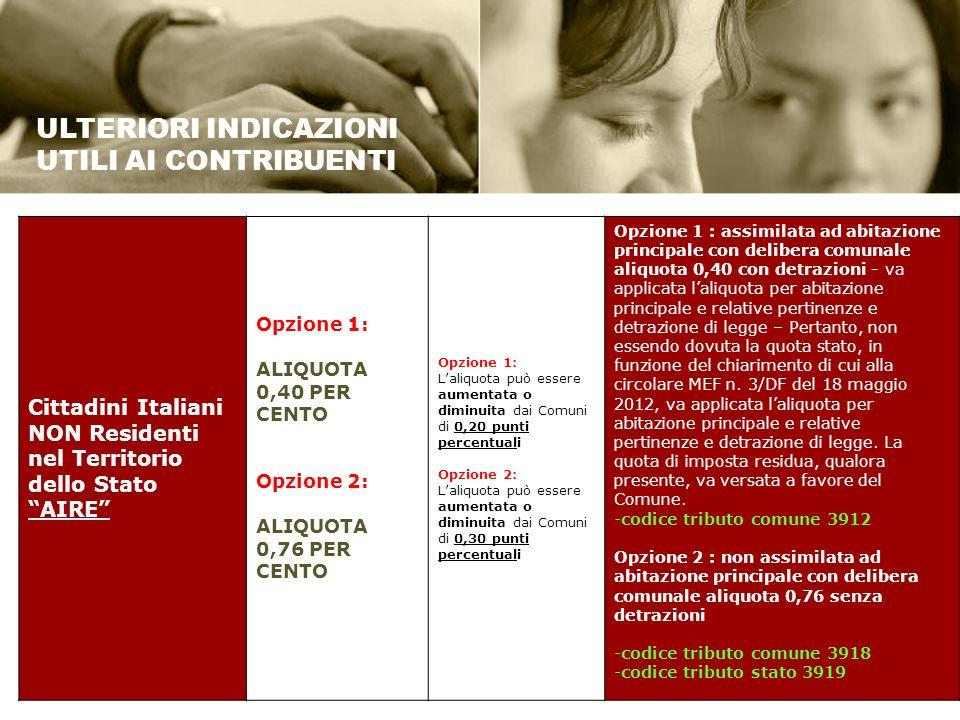 Cittadini Italiani NON Residenti nel Territorio dello Stato AIRE Opzione 1: ALIQUOTA 0,40 PER CENTO Opzione 2: ALIQUOTA 0,76 PER CENTO Opzione 1: Laliquota può essere aumentata o diminuita dai Comuni di 0,20 punti percentuali Opzione 2: Laliquota può essere aumentata o diminuita dai Comuni di 0,30 punti percentuali Opzione 1 : assimilata ad abitazione principale con delibera comunale aliquota 0,40 con detrazioni - va applicata laliquota per abitazione principale e relative pertinenze e detrazione di legge – Pertanto, non essendo dovuta la quota stato, in funzione del chiarimento di cui alla circolare MEF n.