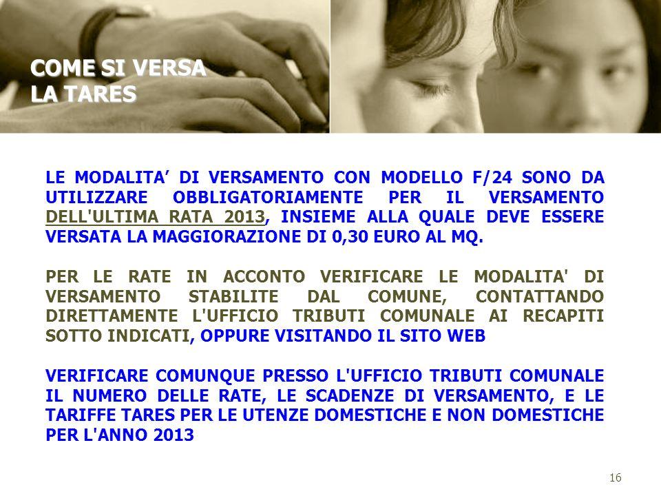 16 COME SI VERSA LA TARES LE MODALITA DI VERSAMENTO CON MODELLO F/24 SONO DA UTILIZZARE OBBLIGATORIAMENTE PER IL VERSAMENTO DELL ULTIMA RATA 2013, INSIEME ALLA QUALE DEVE ESSERE VERSATA LA MAGGIORAZIONE DI 0,30 EURO AL MQ.