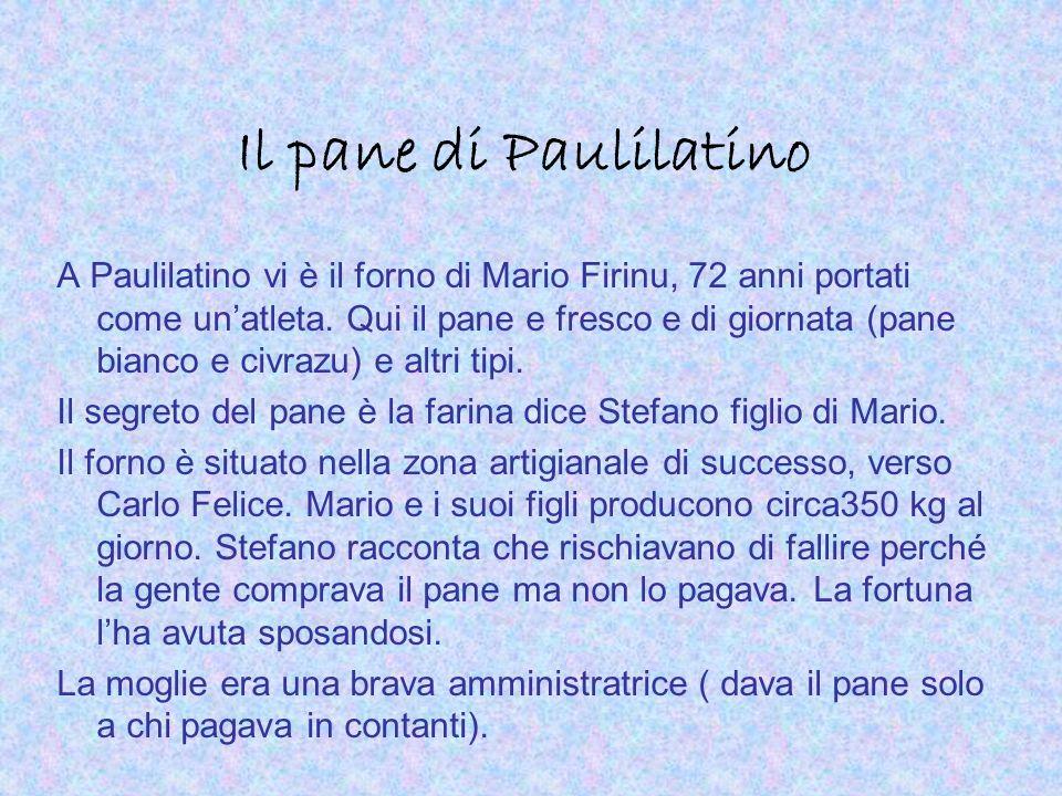 Il pane di Paulilatino A Paulilatino vi è il forno di Mario Firinu, 72 anni portati come unatleta. Qui il pane e fresco e di giornata (pane bianco e c