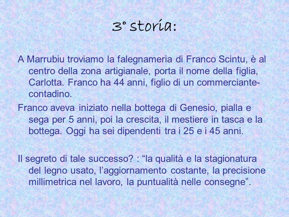 3° storia: A Marrubiu troviamo la falegnameria di Franco Scintu, è al centro della zona artigianale, porta il nome della figlia, Carlotta. Franco ha 4