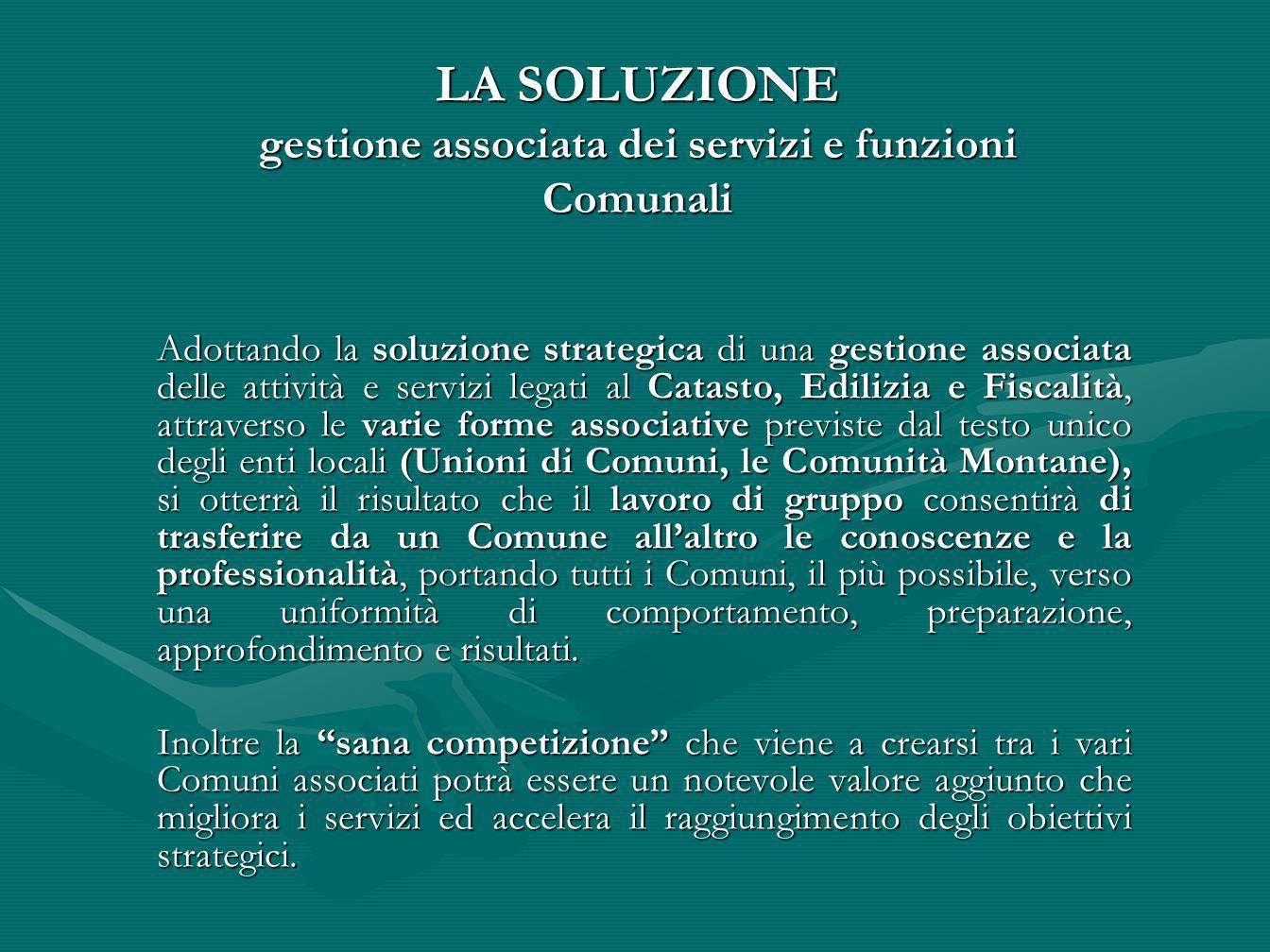 LA SOLUZIONE gestione associata dei servizi e funzioni Comunali Adottando la soluzione strategica di una gestione associata delle attività e servizi l