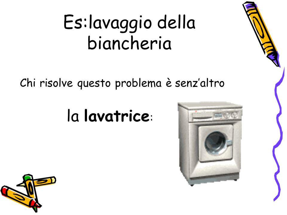Es:lavaggio della biancheria Chi risolve questo problema è senzaltro la lavatrice :