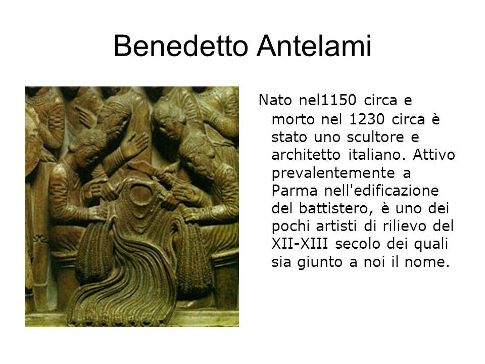 Benedetto Antelami Nato nel1150 circa e morto nel 1230 circa è stato uno scultore e architetto italiano. Attivo prevalentemente a Parma nell'edificazi