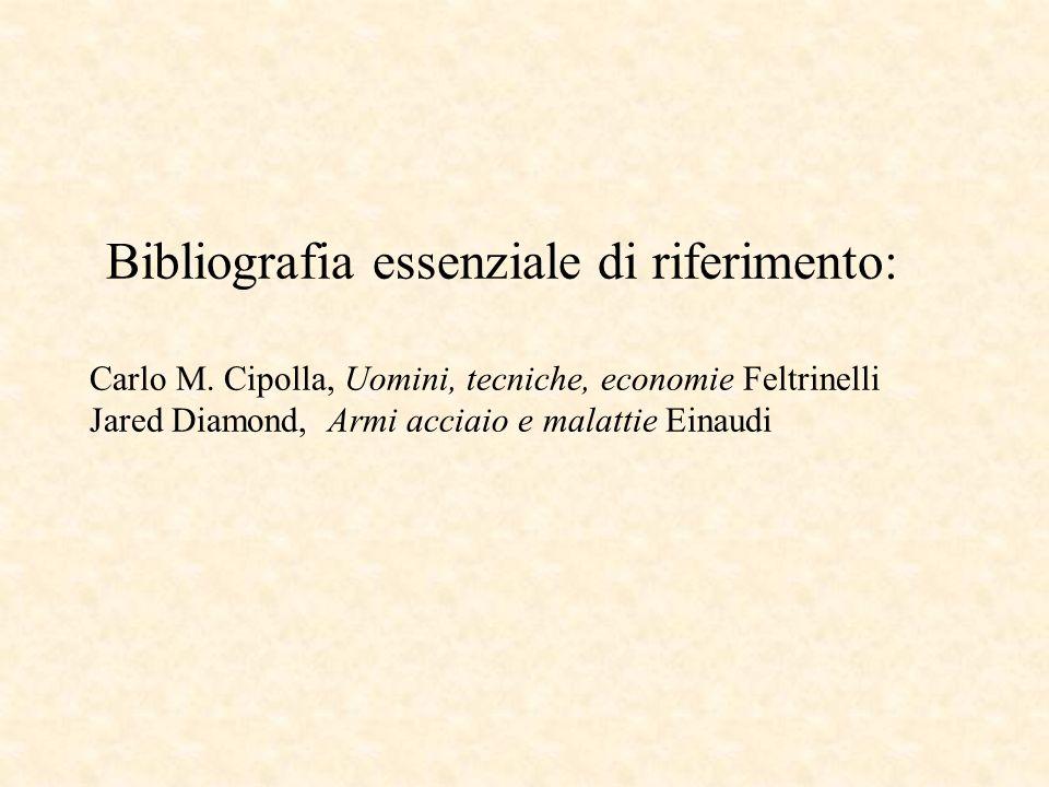 Bibliografia essenziale di riferimento: Carlo M. Cipolla, Uomini, tecniche, economie Feltrinelli Jared Diamond, Armi acciaio e malattie Einaudi