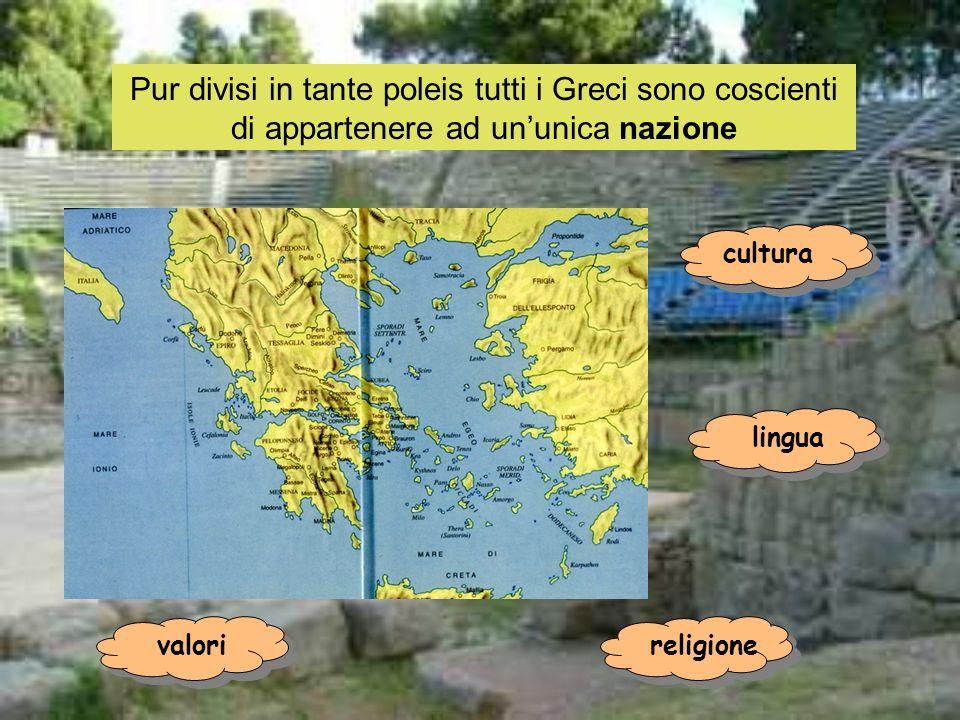 Pur divisi in tante poleis tutti i Greci sono coscienti di appartenere ad ununica nazione cultura lingua religionevalori