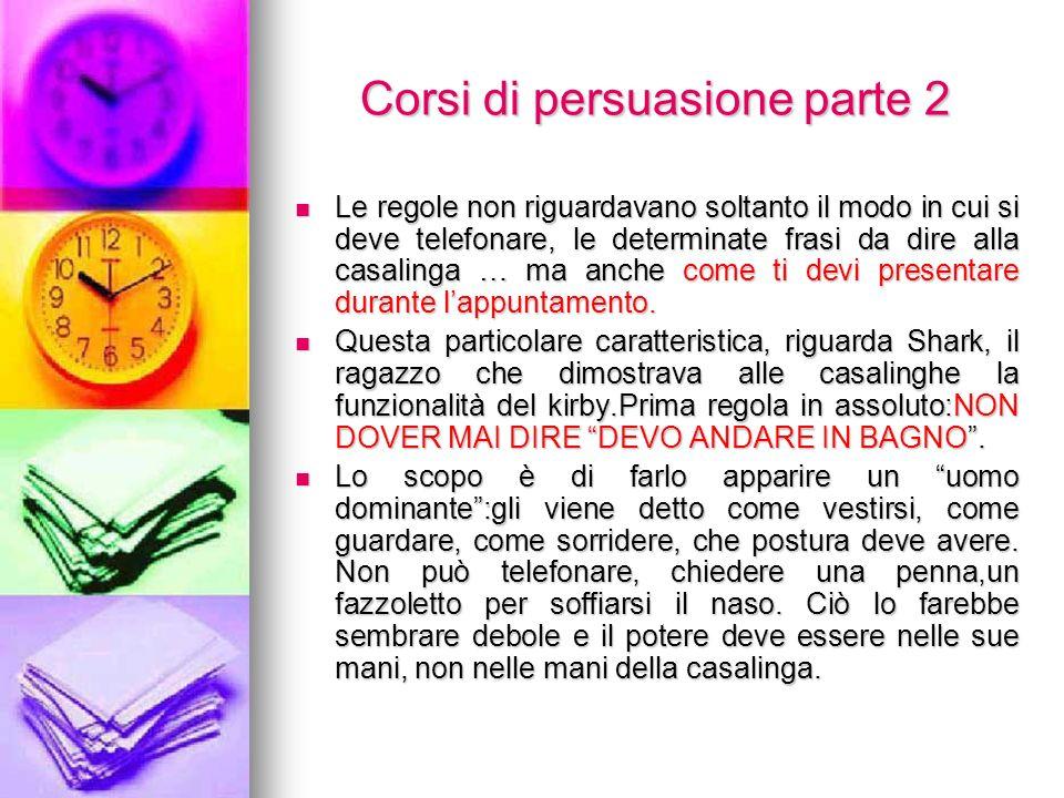 Corsi di persuasione parte 2 Corsi di persuasione parte 2 Le regole non riguardavano soltanto il modo in cui si deve telefonare, le determinate frasi da dire alla casalinga … ma anche come ti devi presentare durante lappuntamento.