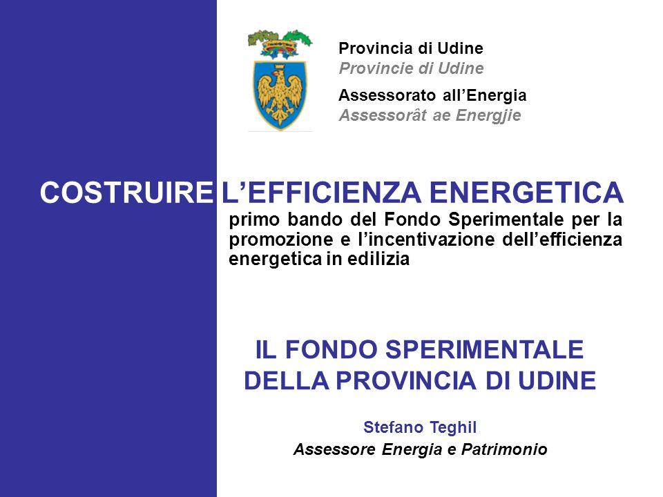 COSTRUIRE LEFFICIENZA ENERGETICA primo bando del Fondo Sperimentale per la promozione e lincentivazione dellefficienza energetica in edilizia IL FONDO SPERIMENTALE DELLA PROVINCIA DI UDINE Stefano Teghil Assessore Energia e Patrimonio Assessorato allEnergia Assessorât ae Energjie Provincia di Udine Provincie di Udine