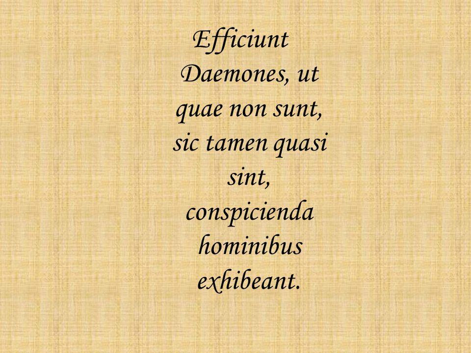 Efficiunt Daemones, ut quae non sunt, sic tamen quasi sint, conspicienda hominibus exhibeant.