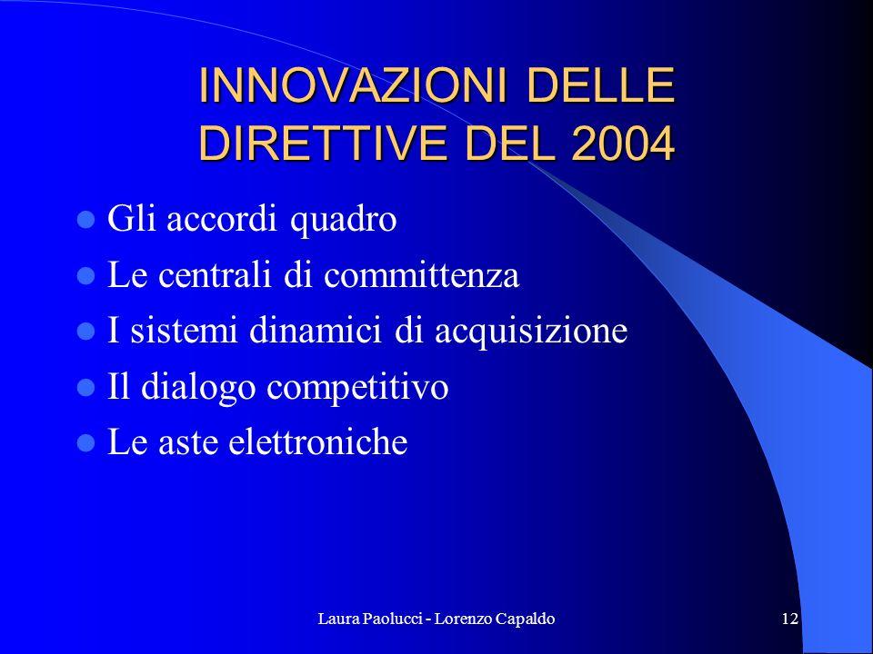 Laura Paolucci - Lorenzo Capaldo12 INNOVAZIONI DELLE DIRETTIVE DEL 2004 Gli accordi quadro Le centrali di committenza I sistemi dinamici di acquisizione Il dialogo competitivo Le aste elettroniche