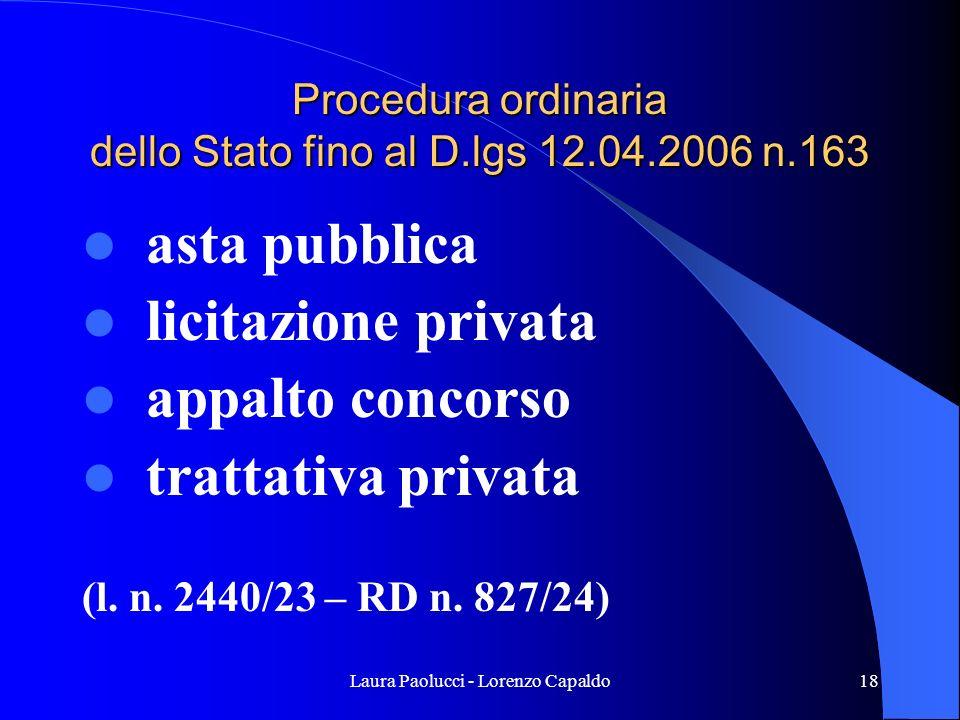 Laura Paolucci - Lorenzo Capaldo18 Procedura ordinaria dello Stato fino al D.lgs 12.04.2006 n.163 asta pubblica licitazione privata appalto concorso trattativa privata (l.