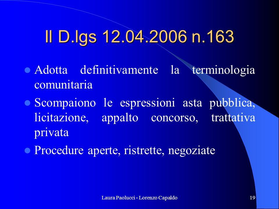 Laura Paolucci - Lorenzo Capaldo19 Il D.lgs 12.04.2006 n.163 Adotta definitivamente la terminologia comunitaria Scompaiono le espressioni asta pubblica, licitazione, appalto concorso, trattativa privata Procedure aperte, ristrette, negoziate