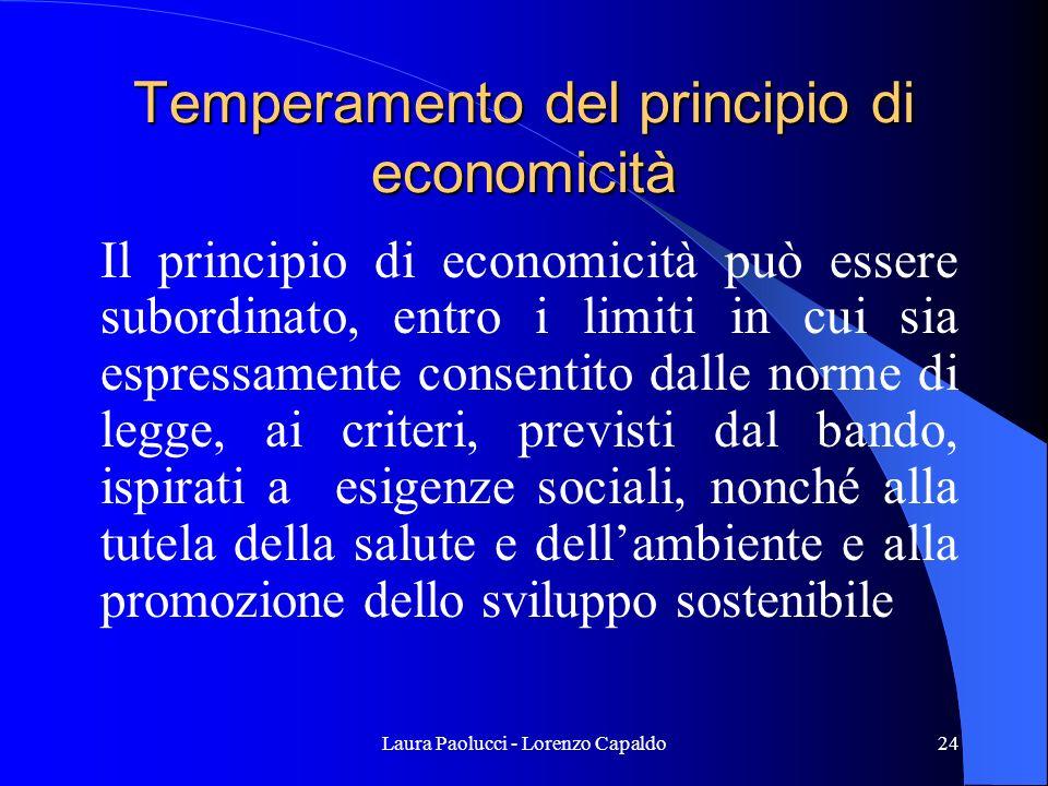 Laura Paolucci - Lorenzo Capaldo24 Temperamento del principio di economicità Il principio di economicità può essere subordinato, entro i limiti in cui sia espressamente consentito dalle norme di legge, ai criteri, previsti dal bando, ispirati a esigenze sociali, nonché alla tutela della salute e dellambiente e alla promozione dello sviluppo sostenibile