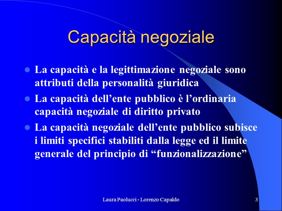Laura Paolucci - Lorenzo Capaldo3 Capacità negoziale La capacità e la legittimazione negoziale sono attributi della personalità giuridica La capacità dellente pubblico è lordinaria capacità negoziale di diritto privato La capacità negoziale dellente pubblico subisce i limiti specifici stabiliti dalla legge ed il limite generale del principio di funzionalizzazione