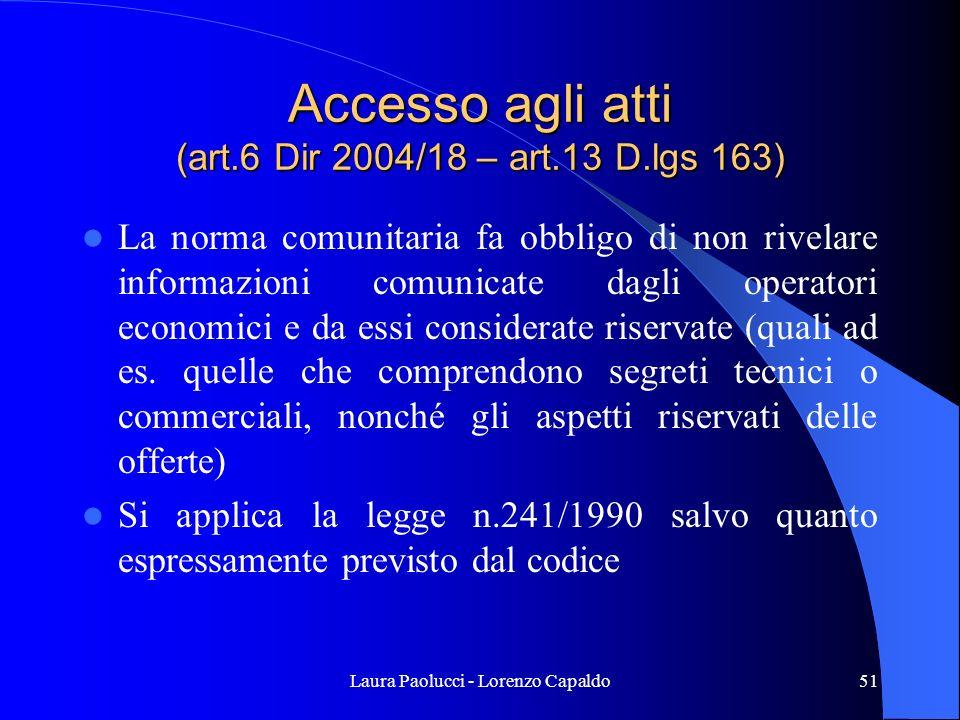 Laura Paolucci - Lorenzo Capaldo51 Accesso agli atti (art.6 Dir 2004/18 – art.13 D.lgs 163) La norma comunitaria fa obbligo di non rivelare informazioni comunicate dagli operatori economici e da essi considerate riservate (quali ad es.