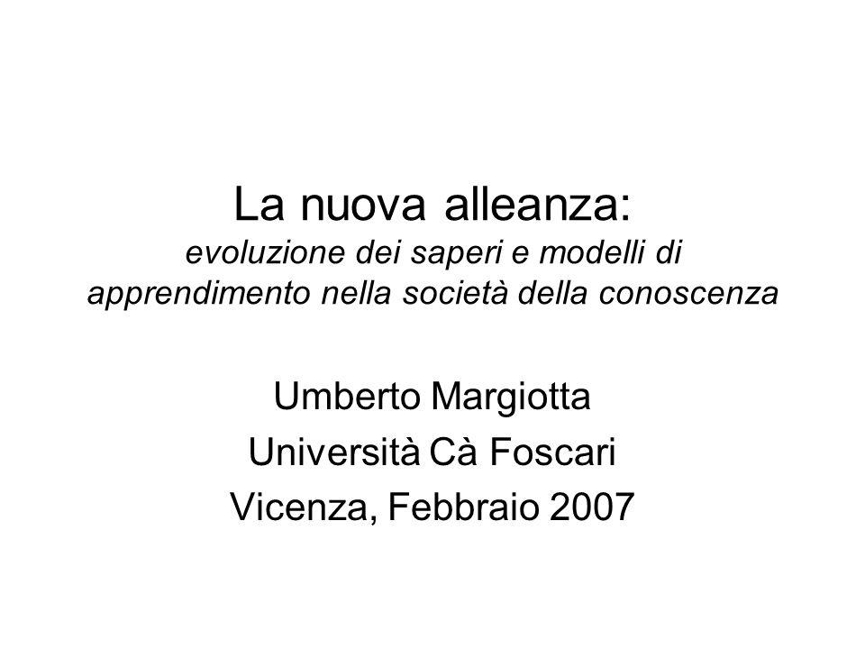 La nuova alleanza: evoluzione dei saperi e modelli di apprendimento nella società della conoscenza Umberto Margiotta Università Cà Foscari Vicenza, Fe