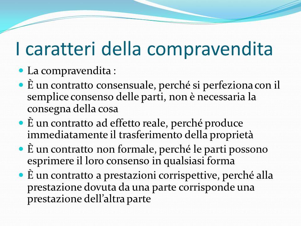 I caratteri della compravendita La compravendita : È un contratto consensuale, perché si perfeziona con il semplice consenso delle parti, non è necess