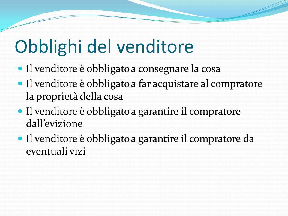 Obblighi del venditore Il venditore è obbligato a consegnare la cosa Il venditore è obbligato a far acquistare al compratore la proprietà della cosa I