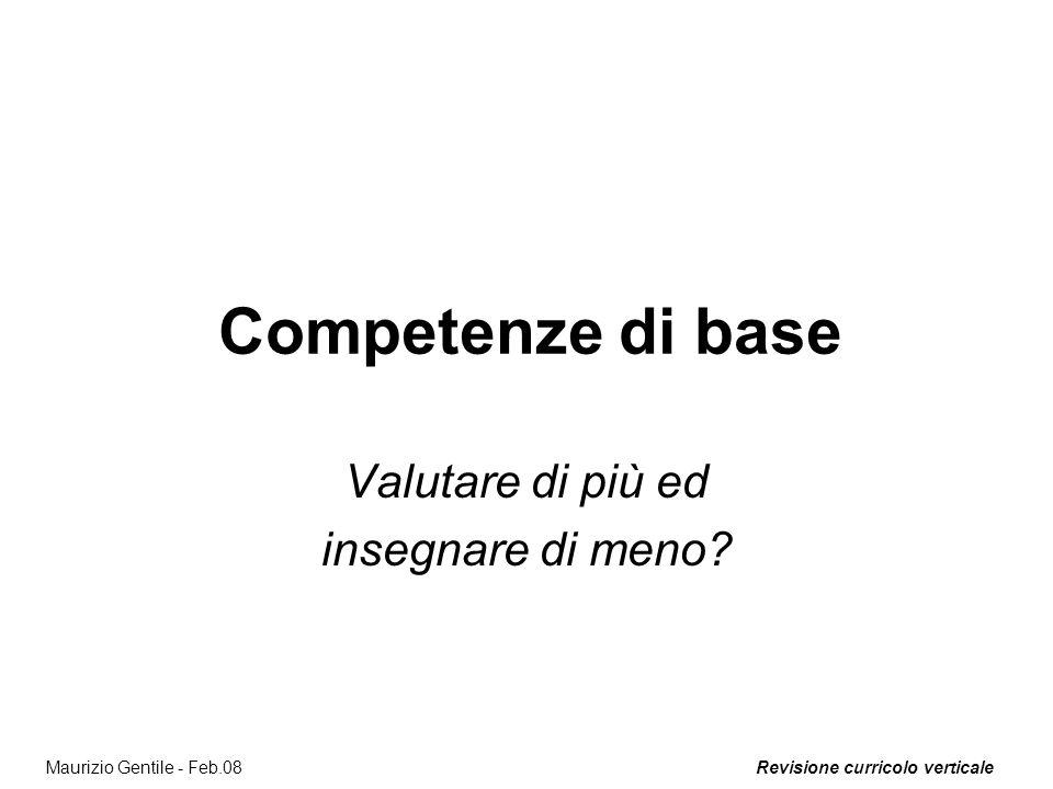 Revisione curricolo verticaleMaurizio Gentile - Feb.08 Competenze di base Valutare di più ed insegnare di meno?