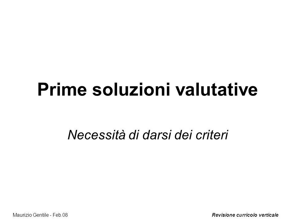 Revisione curricolo verticaleMaurizio Gentile - Feb.08 Prime soluzioni valutative Necessità di darsi dei criteri