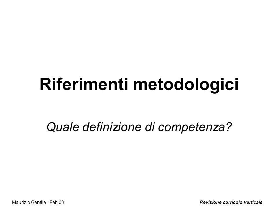 Revisione curricolo verticaleMaurizio Gentile - Feb.08 Riferimenti metodologici Quale definizione di competenza?