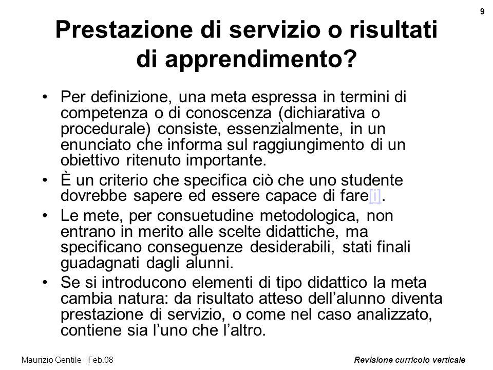 Revisione curricolo verticale 9 Maurizio Gentile - Feb.08 Prestazione di servizio o risultati di apprendimento? Per definizione, una meta espressa in