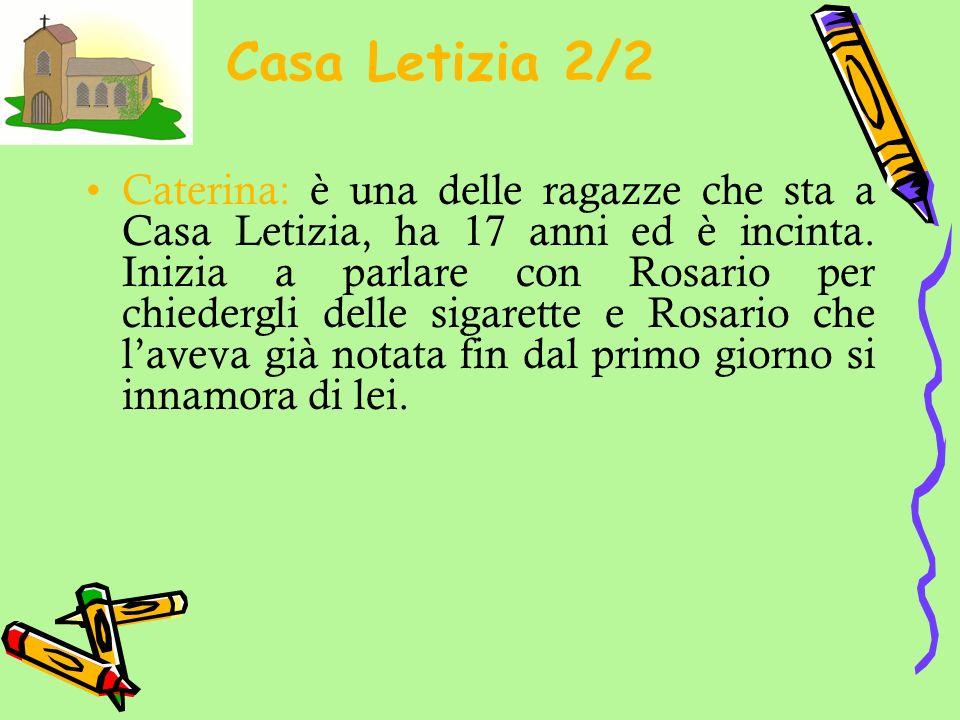 Casa Letizia 2/2 Caterina: è una delle ragazze che sta a Casa Letizia, ha 17 anni ed è incinta. Inizia a parlare con Rosario per chiedergli delle siga