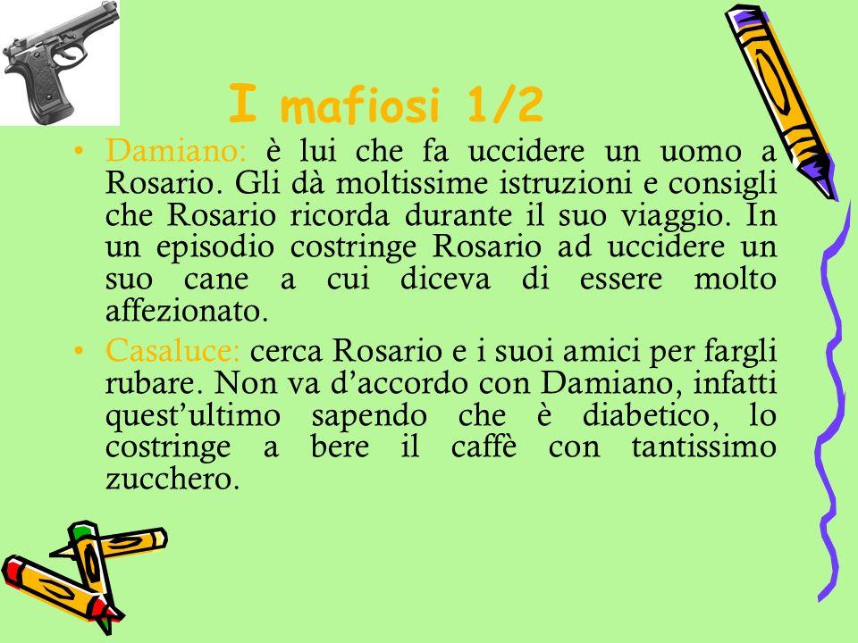 I mafiosi 1/2 Damiano: è lui che fa uccidere un uomo a Rosario. Gli dà moltissime istruzioni e consigli che Rosario ricorda durante il suo viaggio. In
