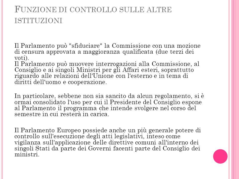 F UNZIONE DI CONTROLLO SULLE ALTRE ISTITUZIONI Il Parlamento può sfiduciare la Commissione con una mozione di censura approvata a maggioranza qualificata (due terzi dei voti).