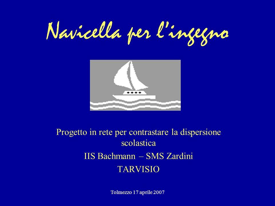 Tolmezzo 17 aprile 2007 Navicella per lingegno Progetto in rete per contrastare la dispersione scolastica IIS Bachmann – SMS Zardini TARVISIO