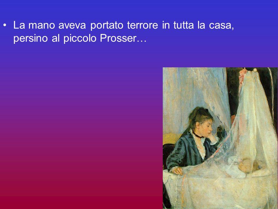 La mano aveva portato terrore in tutta la casa, persino al piccolo Prosser…