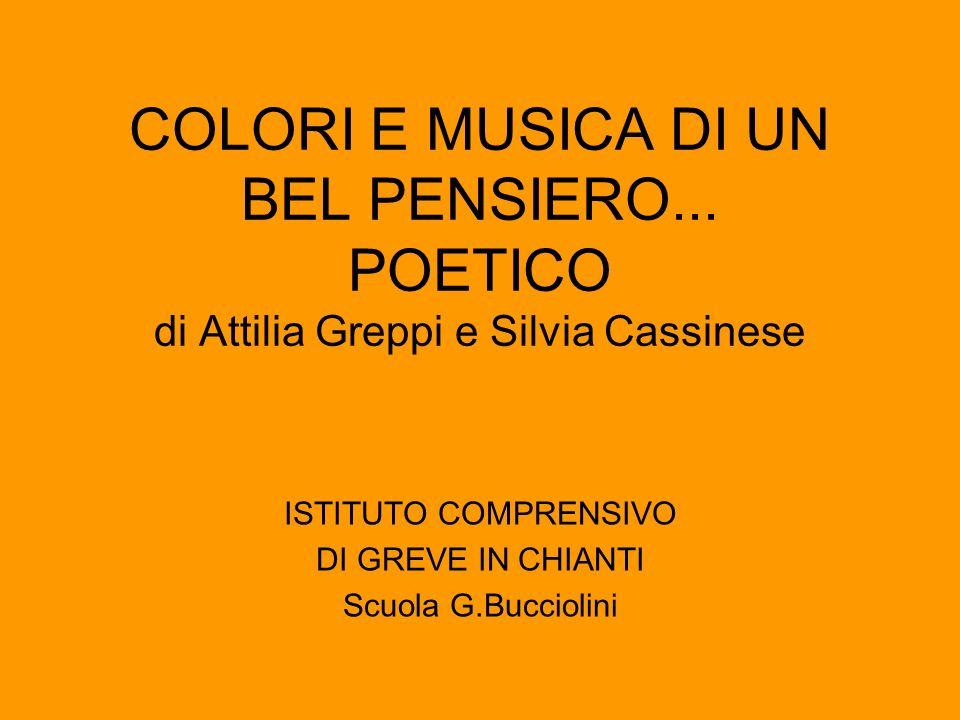 COLORI E MUSICA DI UN BEL PENSIERO... POETICO di Attilia Greppi e Silvia Cassinese ISTITUTO COMPRENSIVO DI GREVE IN CHIANTI Scuola G.Bucciolini