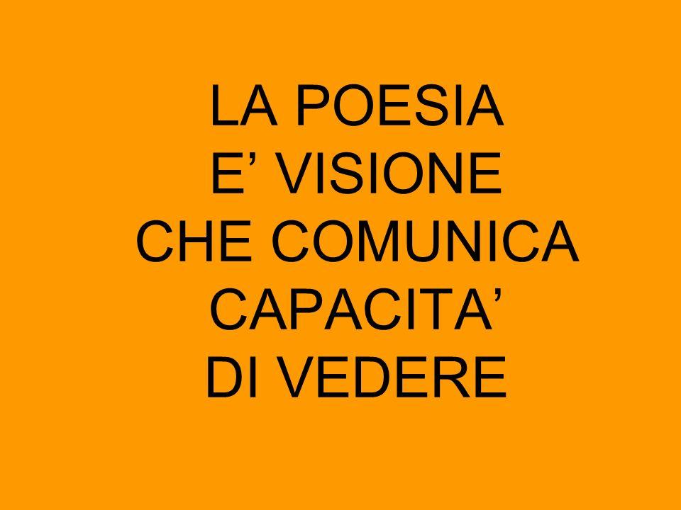 LA POESIA E VISIONE CHE COMUNICA CAPACITA DI VEDERE