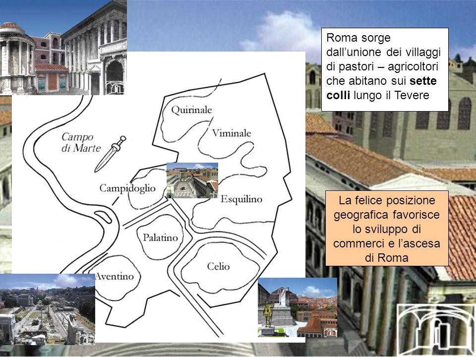 Roma sorge dallunione dei villaggi di pastori – agricoltori che abitano sui sette colli lungo il Tevere La felice posizione geografica favorisce lo sv